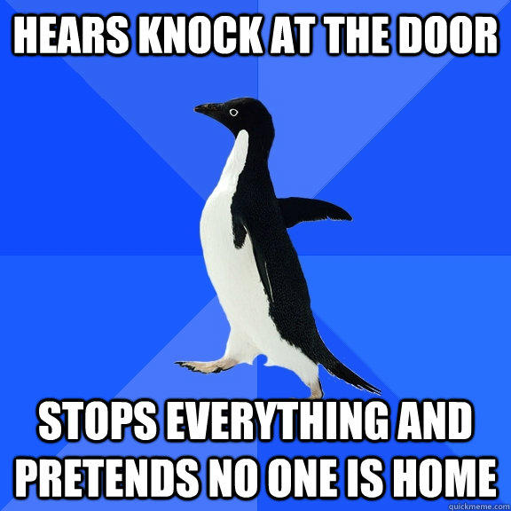 Hears knock at the door Stops everything and pretends no one is home - Hears knock at the door Stops everything and pretends no one is home  Socially Awkward Penguin