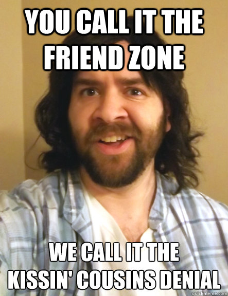 you call it the friend zone we call it the kissin' cousins denial