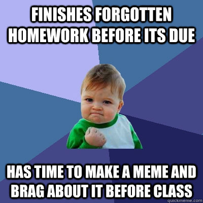 finishes forgotten homework before its due has time to make a meme and brag about it before class - finishes forgotten homework before its due has time to make a meme and brag about it before class  Success Kid
