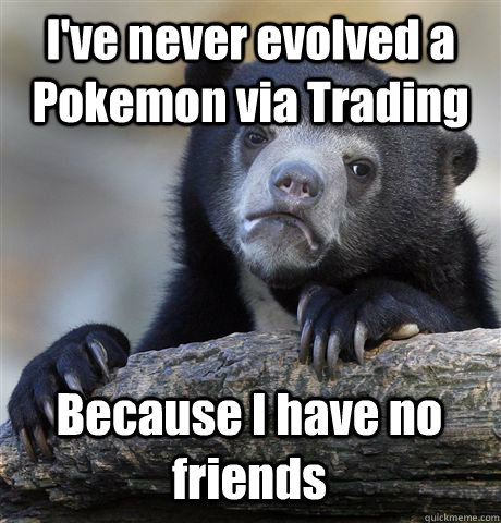 I've never evolved a Pokemon via Trading Because I have no friends - I've never evolved a Pokemon via Trading Because I have no friends  Confession Bear