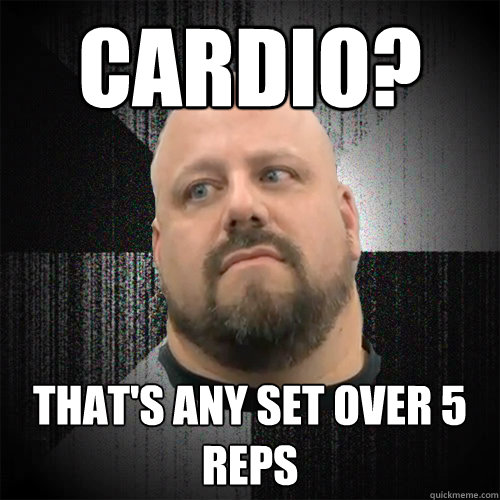 Cardio? That's any set over 5 reps  Irate Powerlifter