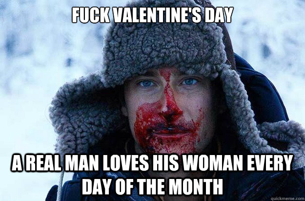 Fuck valentine's day a real man loves his woman every day of the month - Fuck valentine's day a real man loves his woman every day of the month  Bear Grylls blood face
