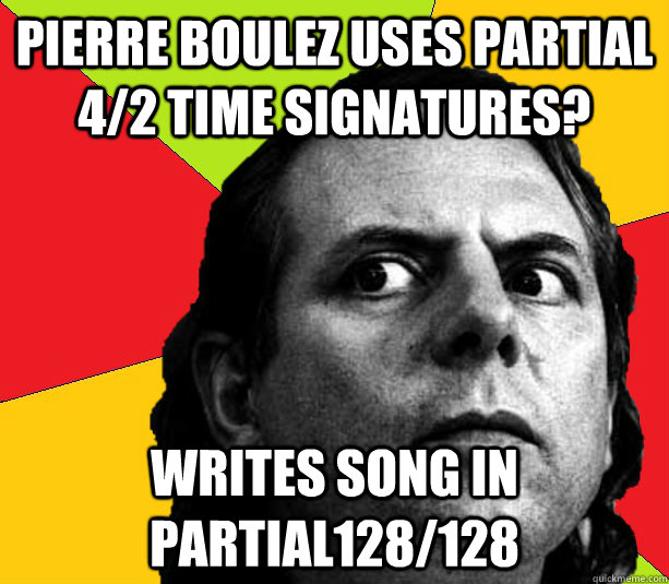Pierre Boulez uses partial 4/2 time signatures? Writes song in Partial128/128