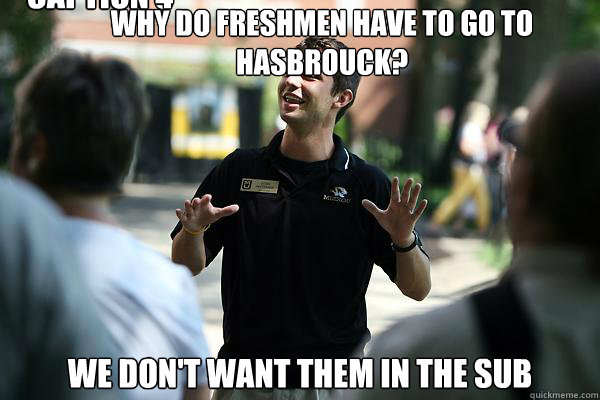 why do freshmen have to go to hasbrouck? we don't want them in the sub Caption 3 goes here Caption 4 goes here  Real Talk Tour Guide