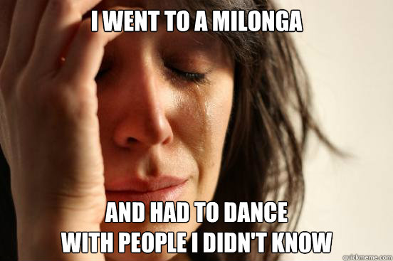I went to a milonga and had to dance  with people I didn't know - I went to a milonga and had to dance  with people I didn't know  First World Problems