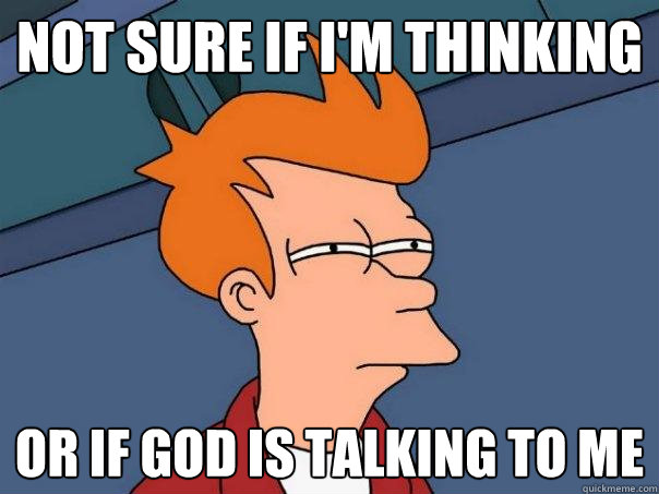 not sure if i'm thinking or if god is talking to me - not sure if i'm thinking or if god is talking to me  Futurama Fry