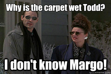 Why is the carpet wet Todd? I don't know Margo!  Christmas Vacation