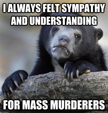 I always felt sympathy and understanding for mass murderers - I always felt sympathy and understanding for mass murderers  Confession Bear