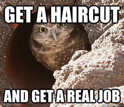 Get a Haircut And get a real job