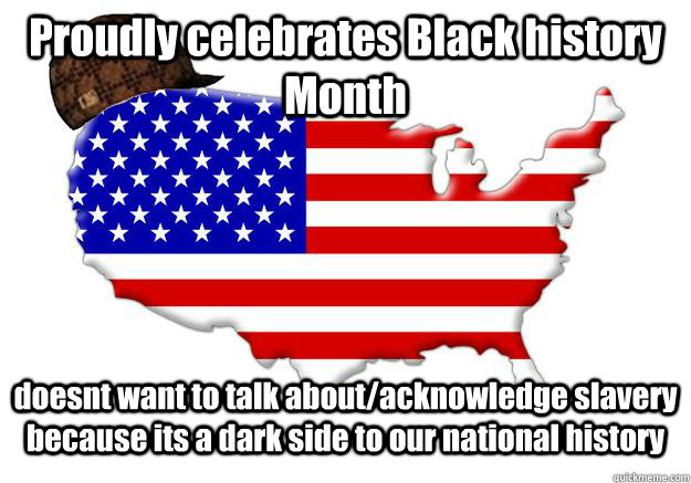 Proudly celebrates Black history Month doesnt want to talk about/acknowledge slavery because its a dark side to our national history - Proudly celebrates Black history Month doesnt want to talk about/acknowledge slavery because its a dark side to our national history  Scumbag america
