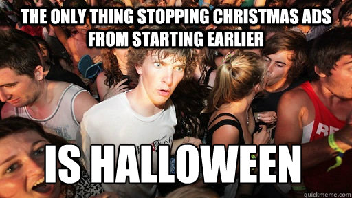 The only thing stopping christmas ads from starting earlier IS Halloween - The only thing stopping christmas ads from starting earlier IS Halloween  Sudden Clarity Clarence