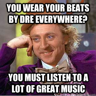 you wear your beats by dre everywhere? you must listen to a lot of great music - you wear your beats by dre everywhere? you must listen to a lot of great music  Condescending Wonka