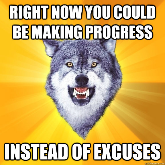 Right now you could be making progress  Instead of excuses - Right now you could be making progress  Instead of excuses  Courage Wolf