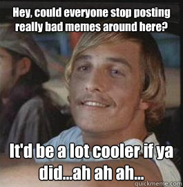 Hey, could everyone stop posting really bad memes around here? It'd be a lot cooler if ya did...ah ah ah... - Hey, could everyone stop posting really bad memes around here? It'd be a lot cooler if ya did...ah ah ah...  Misc