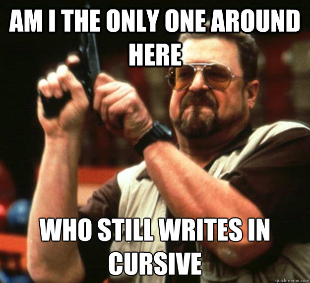 am I the only one around here Who still writes in cursive - am I the only one around here Who still writes in cursive  Angry Walter
