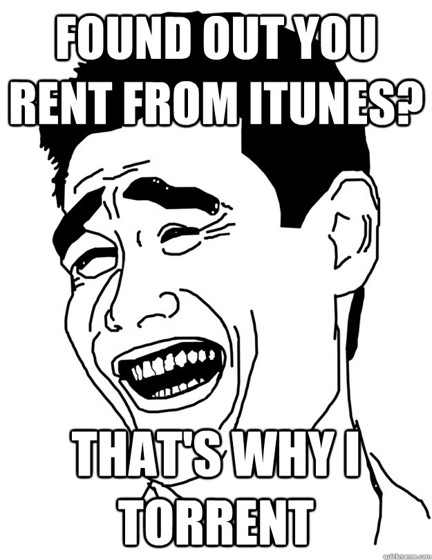 found out you rent from itunes? That's why i torrent - found out you rent from itunes? That's why i torrent  lol trololo