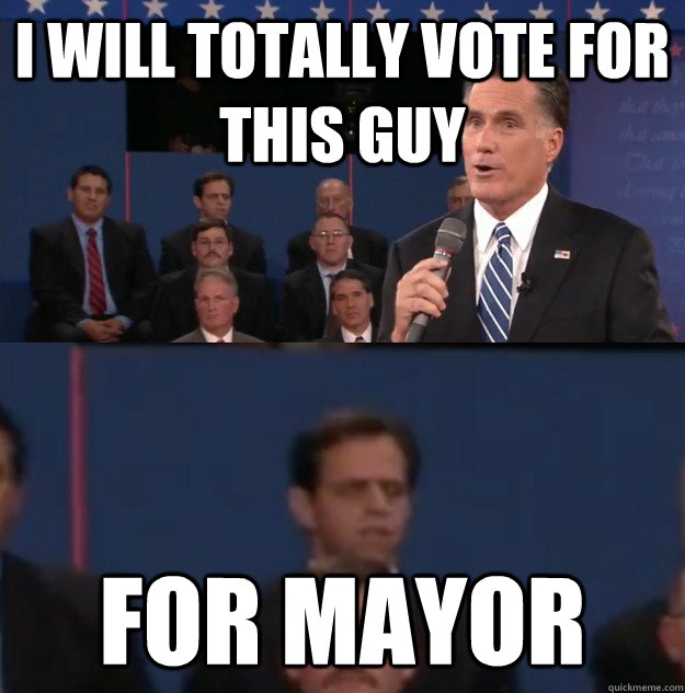 i will totally vote for this guy for mayor - i will totally vote for this guy for mayor  Typical Undecided Voter