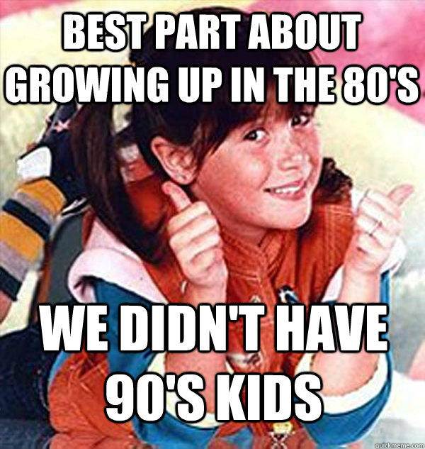 Best part about growing up in the 80's we didn't have 90's kids - Best part about growing up in the 80's we didn't have 90's kids  Wheres the Beef