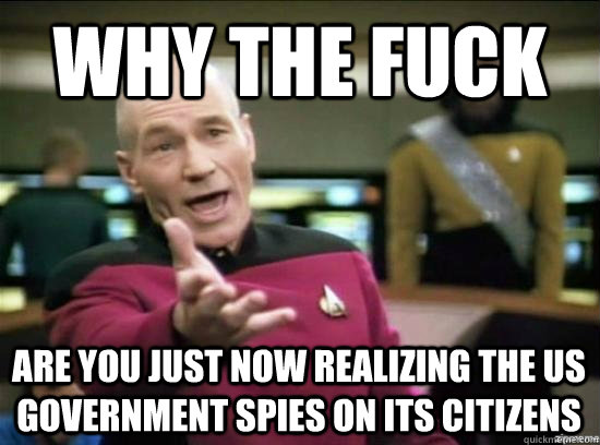 Why the fuck Are you just now realizing the US government spies on its citizens  - Why the fuck Are you just now realizing the US government spies on its citizens   Misc