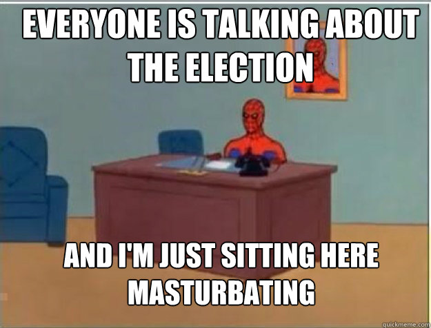 everyone is talking about the election AND I'M JUST SITTING HERE masturbating