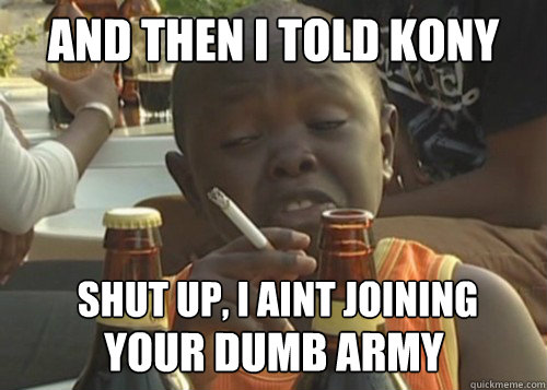AND THEN I TOLD KONY SHUT UP, I AINT JOINING  YOUR DUMB ARMY