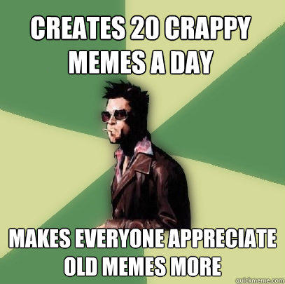 Creates 20 crappy Memes a day makes everyone appreciate old memes more  Helpful Tyler Durden