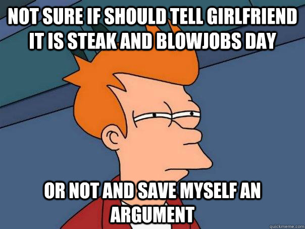 Not sure if should tell girlfriend it is steak and blowjobs day or not and save myself an argument - Not sure if should tell girlfriend it is steak and blowjobs day or not and save myself an argument  Futurama Fry