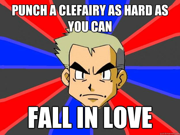 Punch a Clefairy as hard as you can Fall in love