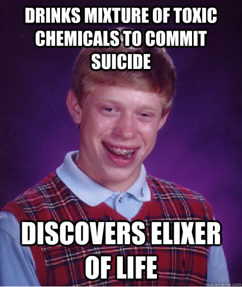 Drinks mixture of toxic chemicals to commit suicide Discovers elixer of life - Drinks mixture of toxic chemicals to commit suicide Discovers elixer of life  Bad Luck Brian