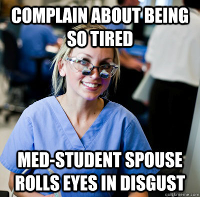 Complain about being so tired Med-student spouse rolls eyes in disgust - Complain about being so tired Med-student spouse rolls eyes in disgust  overworked dental student