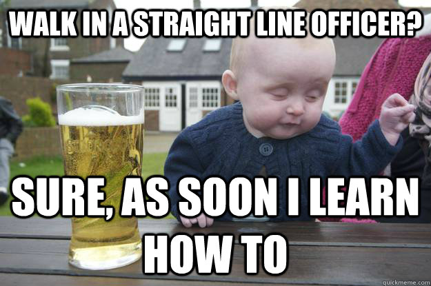 walk in a straight line officer? sure, as soon i learn how to  - walk in a straight line officer? sure, as soon i learn how to   Misc