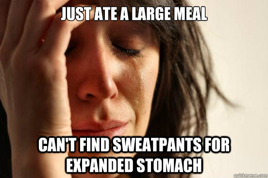Just ate a large meal can't find sweatpants for expanded stomach  First World Problems