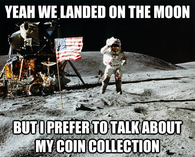 Yeah we landed on the moon but I prefer to talk about my coin collection - Yeah we landed on the moon but I prefer to talk about my coin collection  Unimpressed Astronaut