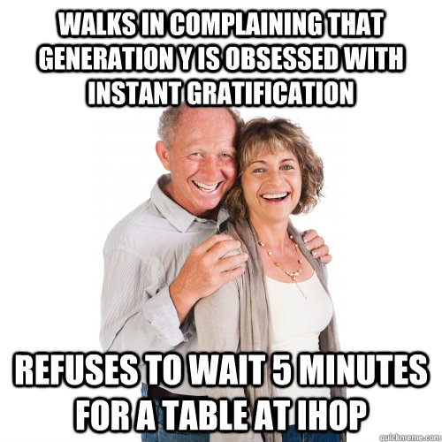 Walks in Complaining that Generation Y is obsessed with instant gratification Refuses to wait 5 minutes for a table at IHOP - Walks in Complaining that Generation Y is obsessed with instant gratification Refuses to wait 5 minutes for a table at IHOP  Scumbag Baby Boomers