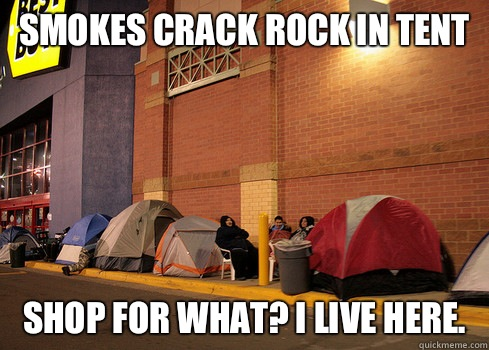 Smokes crack rock in tent  Shop for what? I live here.  Black Friday