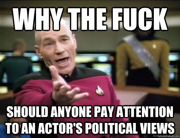 why the fuck should anyone pay attention to an actor's political views - why the fuck should anyone pay attention to an actor's political views  Annoyed Picard HD