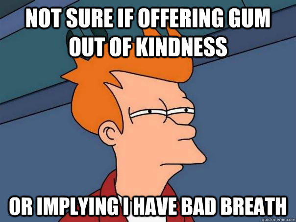 Not sure if offering gum out of kindness Or implying i have bad breath - Not sure if offering gum out of kindness Or implying i have bad breath  Futurama Fry