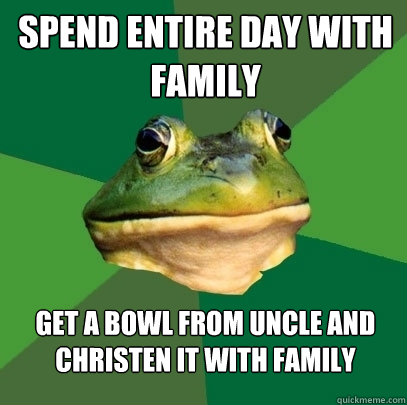 Spend entire day with family get a bowl from uncle and christen it with family - Spend entire day with family get a bowl from uncle and christen it with family  Foul Bachelor Frog