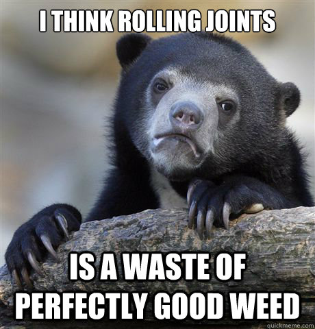 i think rolling joints is a waste of perfectly good weed - i think rolling joints is a waste of perfectly good weed  Confession Bear