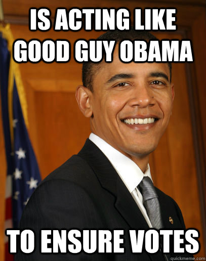 is acting like good guy obama to ensure votes