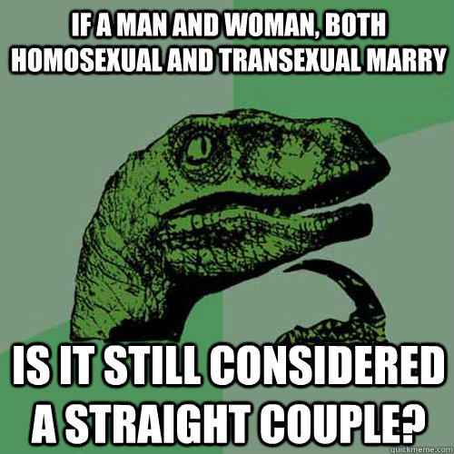 If a man and woman, both homosexual and transexual marry is it still considered a straight couple?  Philosoraptor