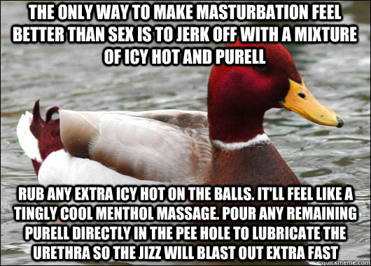 The only way to make masturbation feel better than sex is to jerk off with a mixture of Icy Hot and Purell Rub any extra icy hot on the balls. it'll feel like a tingly cool menthol massage. pour any remaining purell directly in the pee hole to lubricate t - The only way to make masturbation feel better than sex is to jerk off with a mixture of Icy Hot and Purell Rub any extra icy hot on the balls. it'll feel like a tingly cool menthol massage. pour any remaining purell directly in the pee hole to lubricate t  Malicious Advice Mallard