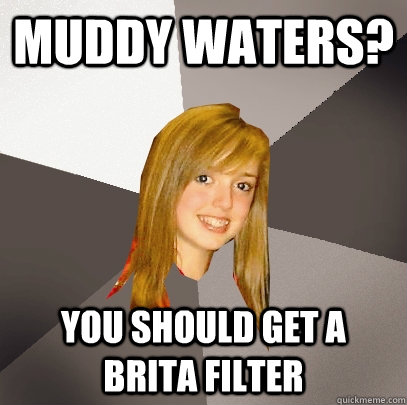 muddy waters? You should get a Brita filter - muddy waters? You should get a Brita filter  Musically Oblivious 8th Grader