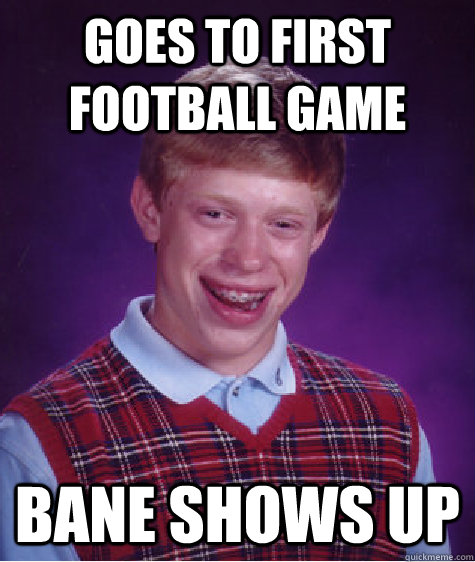Goes to first football game Bane shows up - Goes to first football game Bane shows up  Bad Luck Brian