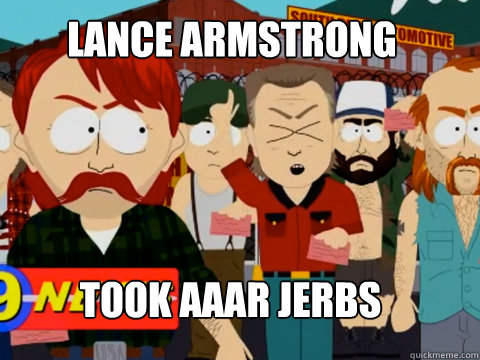 LANCE ARMSTRONG TOOK AAAR JERBS  they took our jobs