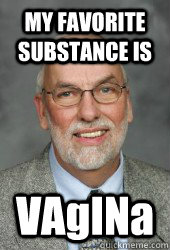 MY FAVORITE SUBSTANCE IS VAgINa  Witty Walter