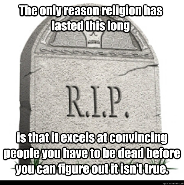 The only reason religion has lasted this long is that it excels at convincing people you have to be dead before you can figure out it isn't true.