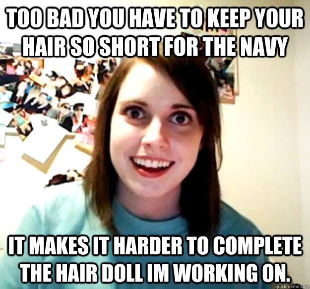 Too bad you have to keep your hair so short for the Navy It makes it harder to complete the hair doll Im working on. - Too bad you have to keep your hair so short for the Navy It makes it harder to complete the hair doll Im working on.  Overly Attached Girlfriend