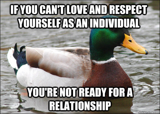If you can't love and respect yourself as an individual You're not ready for a relationship - If you can't love and respect yourself as an individual You're not ready for a relationship  Actual Advice Mallard