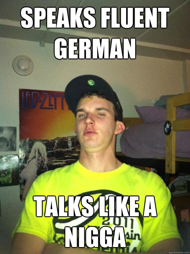 Speaks Fluent German Talks Like A Nigga  Liberal Arts Wigger